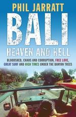 Bali : Bloodshed, Chaos and Corruption, Free Love, Great Surf and High Times Under the Banyan Trees, Was 50 Years of Exploitation, Corruption, Chaos, Free Love, Great Surf and High Times Under the Banyan Trees - Phil Jarratt