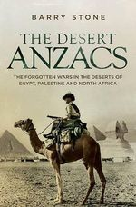 The Desert Anzacs : The Forgotten Wars in the Deserts of Egypt, Palestine and North Africa - Barry Stone