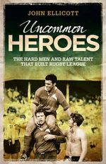 Uncommon Heroes of the Rugby League : The Hard Men, Raw Talent and Real People That Built the Game - John Ellicott