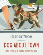 Dog About Town : How to Raise a Happy Dog in the City - Louise Glazebrook