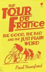The Tour De France : The Good, the Bad and the Just Plain Weird - Paul Hansford