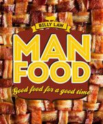 Man Food : Good Food for a Good Time - Billy Law