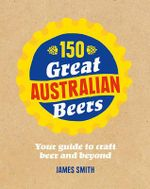 150 Great Australian Beers : Your Guide to Craft Beer and Beyond - James Smith