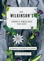 Mr. Wilkinson's Simply Dressed Salads : A Cookbook to Celebrate the Seasons - Matt Wilkinson