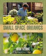 Small Space Organics : Creating Sustainable, Edible Gardens - Josh Byrne