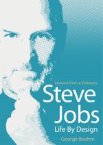 Steve Jobs - Life by Design : Lessons from a Visionary - George Beahm