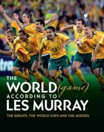 The World (Game) According to Les Murray : The Greats, the World Cups and the Aussies - Les Murray