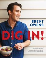 Dig In! : Classic Recipes Reinvented From The Winner of Masterchef 2014 - Brent Owens