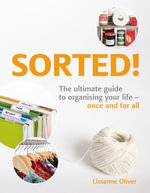 Sorted! : The Ultimate Guide to Organising Your Life - Once and for All - Lissanne Oliver