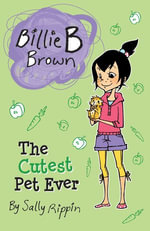Billie B Brown : The Cutest Pet Ever - Sally Rippin