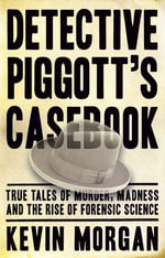 Detective Piggot's casebook   : True Tales of Murder, Madness and the Rise of Forensic Science - Kevin Morgan
