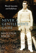 Never a Gentleman's Game   : The Scandal-filled early years of test cricket - Malcolm Knox