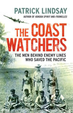 The Coast Watchers : The Men Behind Enemy Lines Who Saved the Pacific - Patrick Lindsay