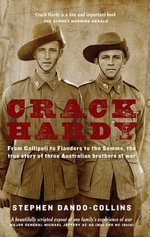 Crack Hardy : From Gallipoli to Flanders to the Somme, The True Story of Three Australian Brothers at War - Stephen Dando-Collins
