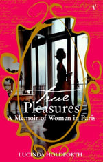 True Pleasures : A Memoir Of Women In Paris - Lucinda Holdforth