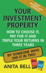 Your Investment Property : How to Choose it, Pay for it and Triple Your Returns in Three Years - Anita Bell