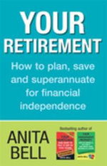 Your Retirement : How to Plan, Save and Superannuate for Financial Independence - Anita Bell