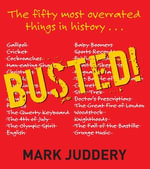 Busted! The 50 Most Overrated Things In History Exposed : The Fifty Most Overrated Things in History - Mark Juddery