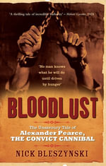Bloodlust : The Unsavoury Tale of Alexander Pearce, The Convict Cannibal - Nick Bleszynski