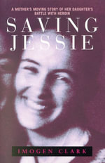 Saving Jessie : A Mother's Moving Story of Her Daughter's Battle with Heroin - Imogen Clark