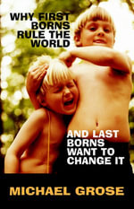 Why First-Borns Rule the World and Last-Borns Want to Change it - Michael Grose