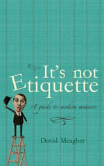 It's Not Etiquette : A Guide To Modern Manners - David Meagher
