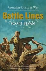 Battle Lines : Australian Artists at War - Scott Bevan