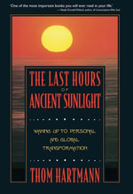 The Last Hours of Ancient Sunlight : Waking Up to Personal and Global Transformation - Thom Hartmann