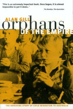 Orphans of The Empire : The Shocking Story of Child Migration to Australia - Alan Gill