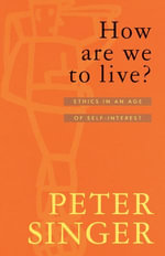 How Are We To Live? : Ethics in an Age of Self-Interest - Peter Singer