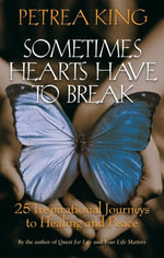 Sometimes Hearts Have to Break : 25 Inspirational Journeys To Healing And Peace - Petrea King
