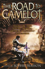 The Road To Camelot : Tales of the Young Merlin, Arthur, Lancelot and More - Sophie Masson