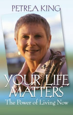 Your Life Matters : The Power Of Living Now - Petrea King
