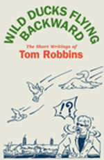 Wild Ducks Flying Backward : The Short Writings of Tom Robbins - Tom Robbins