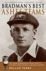 Bradman's Best Ashes Teams - Roland Perry