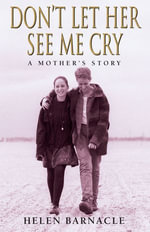 Don't Let Her See Me Cry : A Mother's Story - Helen Barnacle