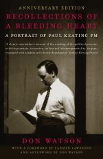 Recollections of A Bleeding Heart: 10th Anniversary Edition : A Portrait of Paul Keating PM - Don Watson