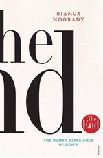 The End : The Human Experience of Death - Bianca Nogrady