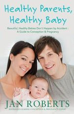 Healthy Parents, Healthy Babies : A Guide to Conception and Pregnancy - Jan Roberts
