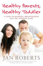 Healthy Parents, Healthy Toddler : A Guide to Bonding, Breast Feeding and the Toddler Years - Jan Roberts