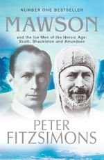 Mawson : And the Ice Men of the Heroic Age: Scott, Shackelton and Amundsen - Peter FitzSimons