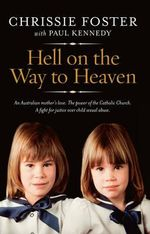 Hell on the Way to Heaven : An Australian Mother's Love; The Power of the Catholic Church; A Fight for Justice over Child Sexual Abuse - Chrissie Foster