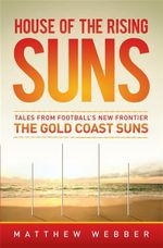 House Of The Rising Suns : Tales from Football's New Frontier - The Gold Coast Suns - Matthew Webber