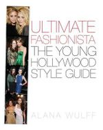Ultimate Fashionista : The Young Hollywood Style Guide - Alana Wulff