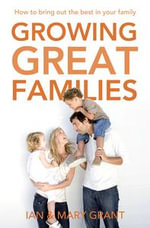 Growing Great Families : How to Bring Out the Best in Your Family - Ian Grant