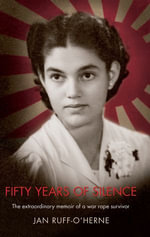 Fifty Years of Silence : The Extraordinary Memoir of a War Rape Survivor - Jan Ruff O'Herne