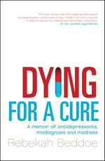 Dying for a Cure : A Memoir of Antidepressants, Misdiagnosis and Madness - Rebekah Beddoe