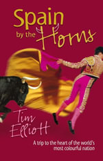Spain by the Horns : A Trip to the Heart of the World's Most Colourful Nation - Tim Elliott