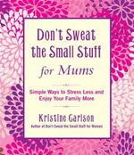 Don't Sweat The Small Stuff For Mums  : Simple Ways to Stress Less and Enjoy Your Family More - Kristine Carlson