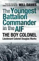 The Youngest Battalion Commander in the AIF : The Boy Colonel Lieutenant Colonel Douglas Marks - Will Davies